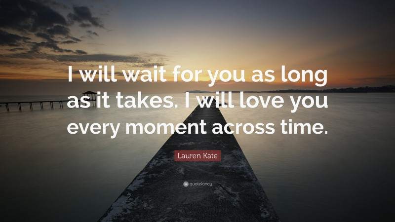 """Lauren Kate Quote: """"I will wait for you as long as it takes. I will love you every moment across time."""""""