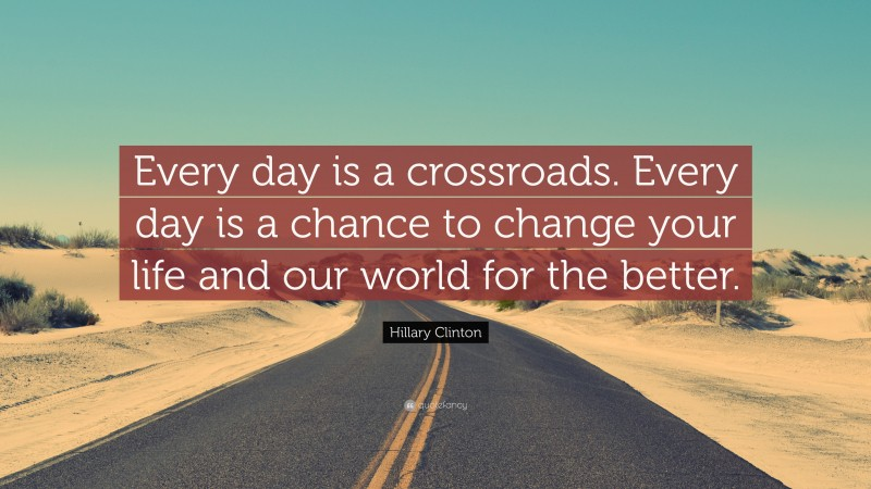 """Hillary Clinton Quote: """"Every day is a crossroads. Every day is a chance to change your life and our world for the better."""""""
