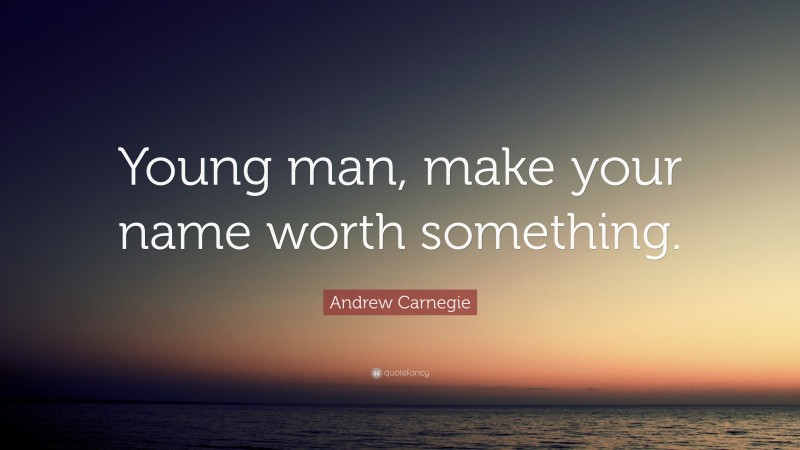 """Andrew Carnegie Quote: """"Young man, make your name worth something."""""""