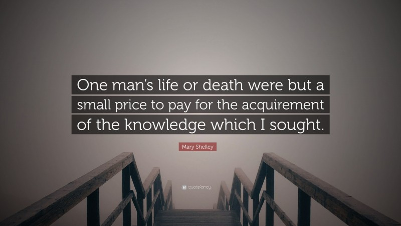 """Mary Shelley Quote: """"One man's life or death were but a small price to pay for the acquirement of the knowledge which I sought."""""""