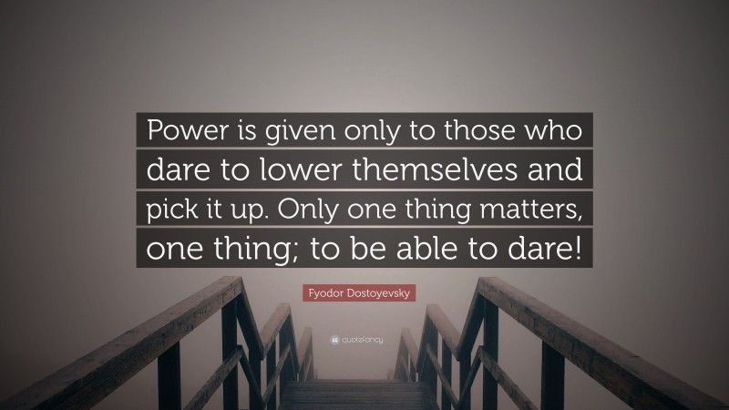 """Fyodor Dostoyevsky Quote: """"Power is given only to those who dare to lower themselves and pick it up. Only one thing matters, one thing; to be able to dare!"""""""
