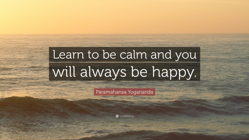"""Paramahansa Yogananda Quote: """"Learn to be calm and you will always be happy."""""""