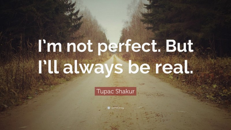 """Real Quotes: """"I'm not perfect. But I'll always be real."""" — Tupac Shakur"""