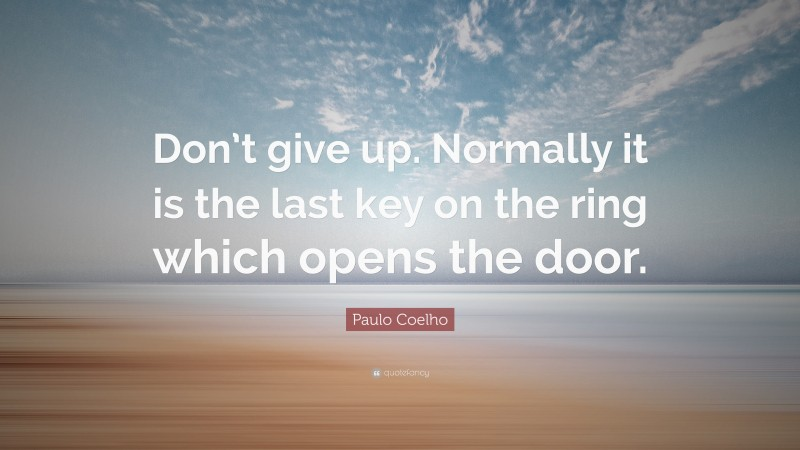 """Paulo Coelho Quote: """"Don't give up. Normally it is the last key on the ring which opens the door."""""""