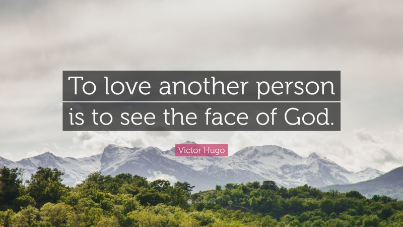 """Victor Hugo Quote: """"To love another person is to see the face of God."""""""