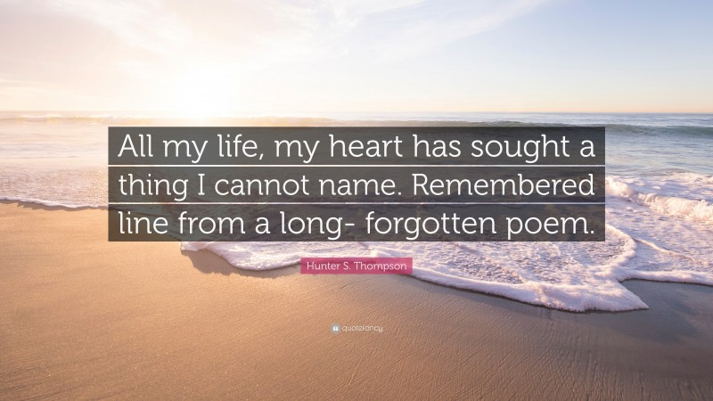"""Hunter S. Thompson Quote: """"All my life, my heart has sought a thing I cannot name. Remembered line from a long- forgotten poem."""""""