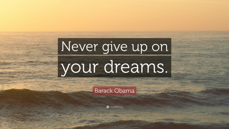 """Barack Obama Quote: """"Never give up on your dreams."""""""