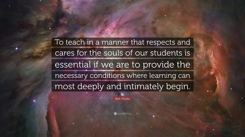 """Bell Hooks Quote: """"To teach in a manner that respects and cares for the souls of our students is essential if we are to provide the necessary conditions where learning can most deeply and intimately begin."""""""