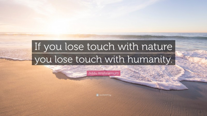 """Jiddu Krishnamurti Quote: """"If you lose touch with nature you lose touch with humanity."""""""