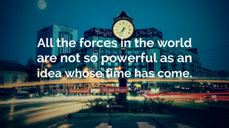 "Victor Hugo Quote: ""All the forces in the world are not so powerful as an idea whose time has come."""
