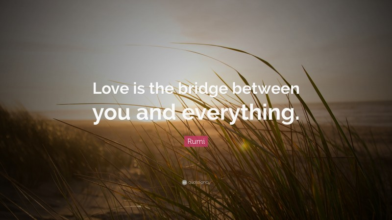 """Rumi Quote: """"Love is the bridge between you and everything."""""""