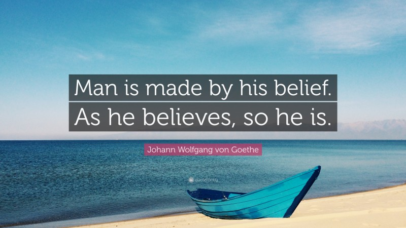 "Johann Wolfgang von Goethe Quote: ""Man is made by his belief. As he believes, so he is."""