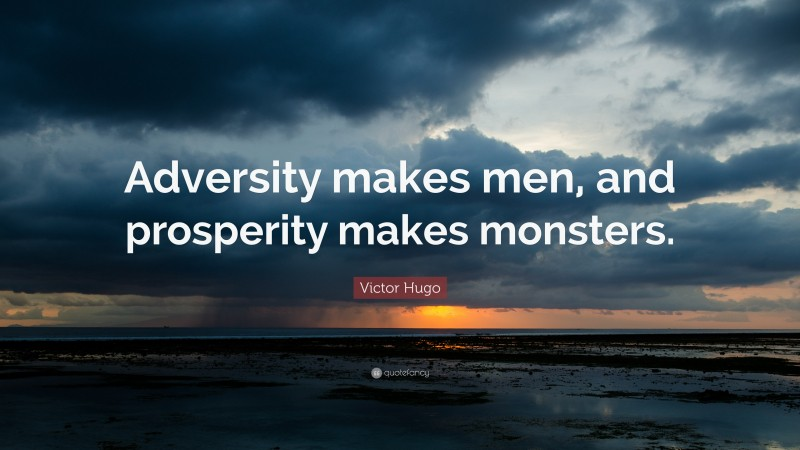 """Victor Hugo Quote: """"Adversity makes men, and prosperity makes monsters."""""""