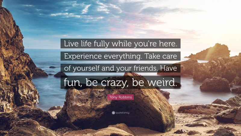 """Tony Robbins Quote: """"Live life fully while you're here. Experience everything. Take care of yourself and your friends. Have fun, be crazy, be weird."""""""