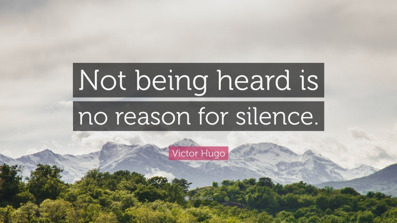"Victor Hugo Quote: ""Not being heard is no reason for silence."""