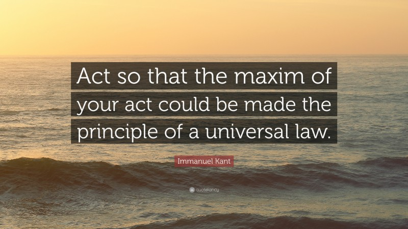 """Immanuel Kant Quote: """"Act so that the maxim of your act could be made the principle of a universal law."""""""