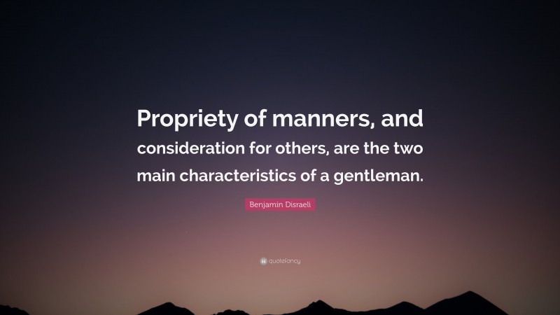 """Benjamin Disraeli Quote: """"Propriety of manners, and consideration for others, are the two main characteristics of a gentleman."""""""