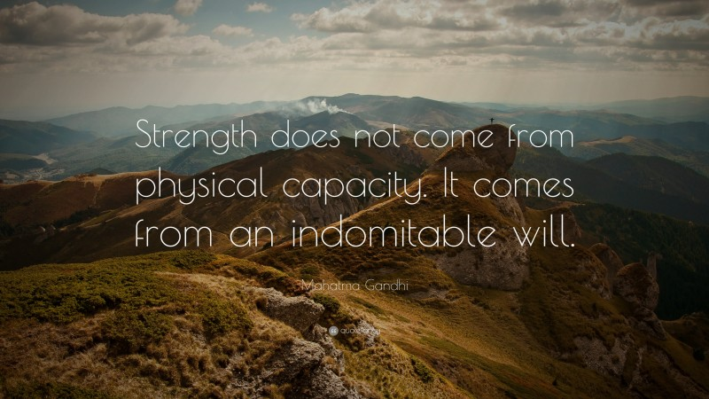 """Mahatma Gandhi Quote: """"Strength does not come from physical capacity.  It comes from an indomitable will."""""""