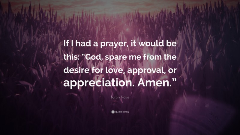 """Byron Katie Quote: """"If I had a prayer, it would be this: """"God, spare me from the desire for love, approval, or appreciation. Amen."""""""""""