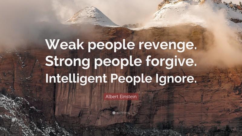"Albert Einstein Quote: ""Weak people revenge. Strong people forgive. Intelligent People Ignore."""