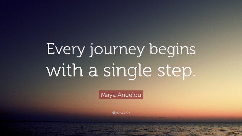 """Maya Angelou Quote: """"Every journey begins with a single step."""""""