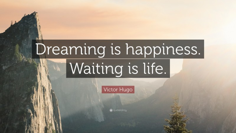 """Victor Hugo Quote: """"Dreaming is happiness. Waiting is life."""""""