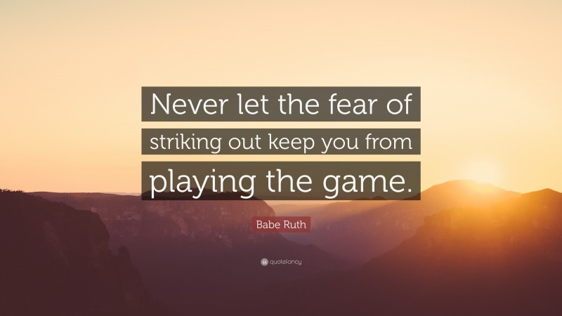 """Baseball Quotes: """"Never let the fear of striking out keep you from playing the game."""" — Babe Ruth"""