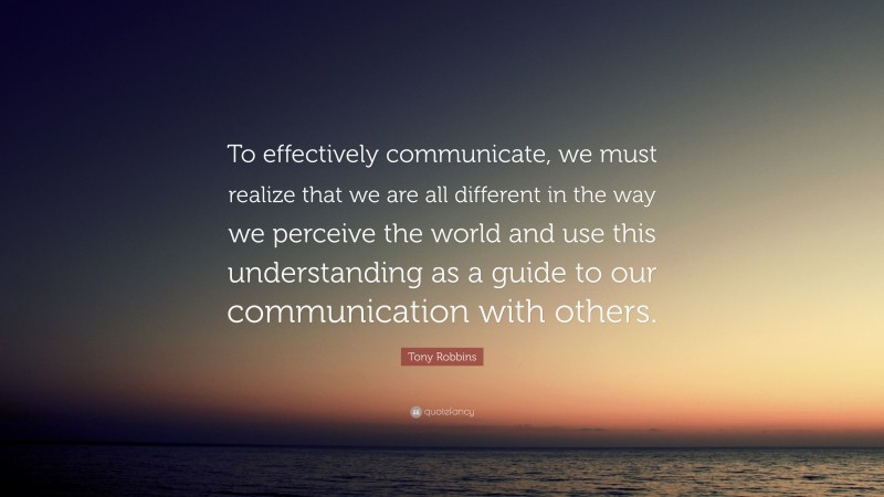 """Tony Robbins Quote: """"To effectively communicate, we must realize that we are all different in the way we perceive the world and use this understanding as a guide to our communication with others."""""""