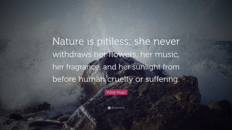 """Victor Hugo Quote: """"Nature is pitiless; she never withdraws her flowers, her music, her fragrance, and her sunlight from before human cruelty or suffering."""""""