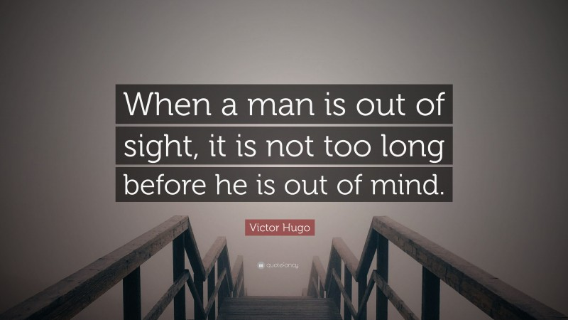 """Victor Hugo Quote: """"When a man is out of sight, it is not too long before he is out of mind."""""""