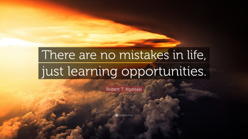 """Robert T. Kiyosaki Quote: """"There are no mistakes in life, just learning opportunities."""""""
