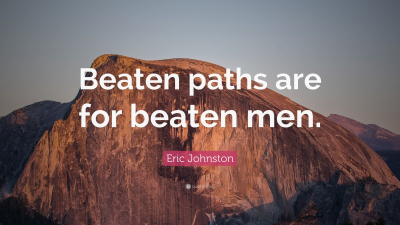 "Eric Johnston Quote: ""Beaten paths are for beaten men."""