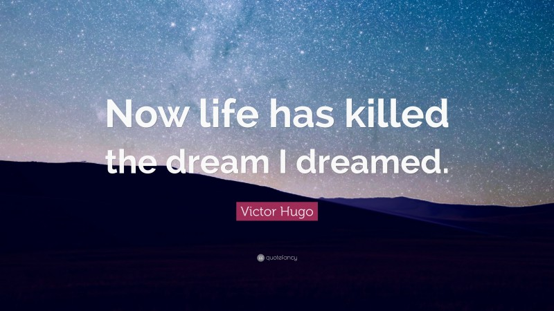 """Victor Hugo Quote: """"Now life has killed the dream I dreamed."""""""