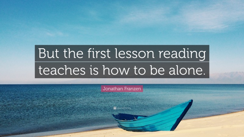 """Jonathan Franzen Quote: """"But the first lesson reading teaches is how to be alone."""""""