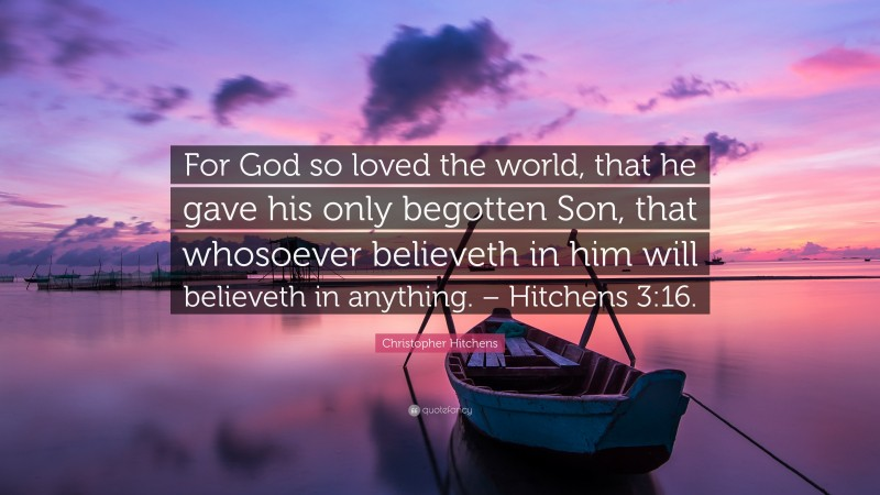 """Christopher Hitchens Quote: """"For God so loved the world, that he gave his only begotten Son, that whosoever believeth in him will believeth in anything. – Hitchens 3:16."""""""