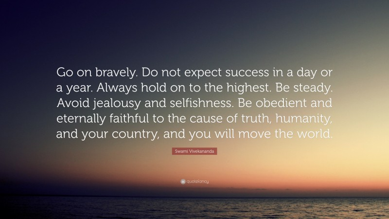 """Swami Vivekananda Quote: """"Go on bravely. Do not expect success in a day or a year. Always hold on to the highest. Be steady. Avoid jealousy and selfishness. Be obedient and eternally faithful to the cause of truth, humanity, and your country, and you will move the world."""""""