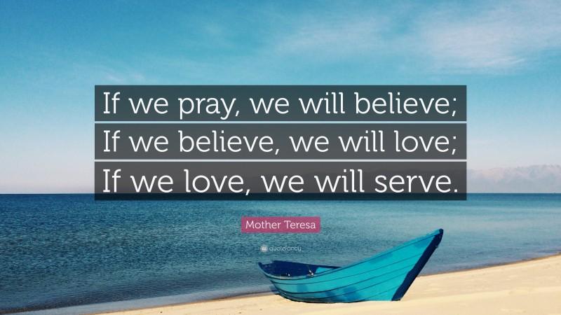 "Mother Teresa Quote: ""If we pray, we will believe; If we believe, we will love; If we love, we will serve."""