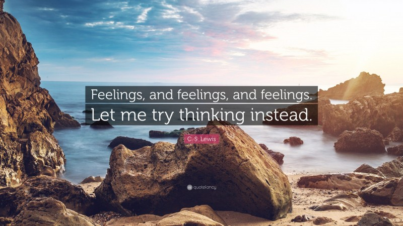 """C. S. Lewis Quote: """"Feelings, and feelings, and feelings. Let me try thinking instead."""""""