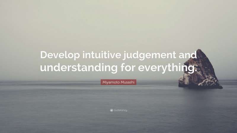 """Miyamoto Musashi Quote: """"Develop intuitive judgement and understanding for everything."""""""