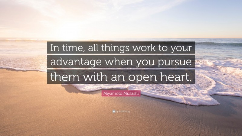 """Miyamoto Musashi Quote: """"In time, all things work to your advantage when you pursue them with an open heart."""""""