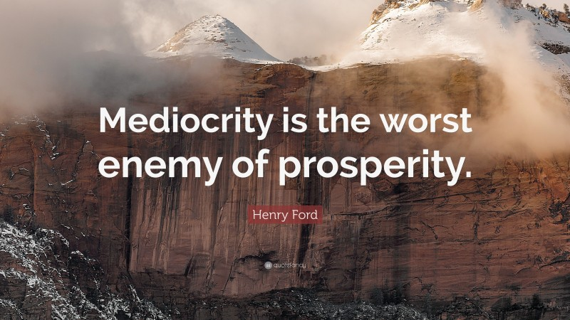 """Henry Ford Quote: """"Mediocrity is the worst enemy of prosperity."""""""