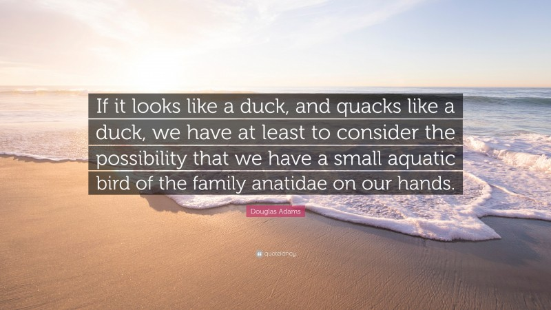 """Douglas Adams Quote: """"If it looks like a duck, and quacks like a duck, we have at least to consider the possibility that we have a small aquatic bird of the family anatidae on our hands."""""""