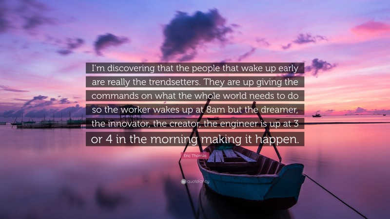 """Eric Thomas Quote: """"I'm discovering that the people that wake up early are really the trendsetters. They are up giving the commands on what the whole world needs to do so the worker wakes up at 8am but the dreamer, the innovator, the creator, the engineer is up at 3 or 4 in the morning making it happen."""""""