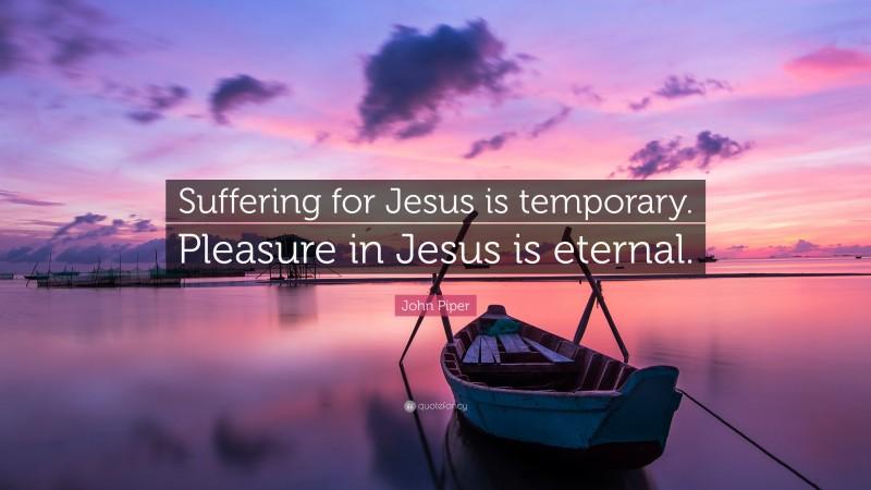 "John Piper Quote: ""Suffering for Jesus is temporary. Pleasure in Jesus is eternal."""