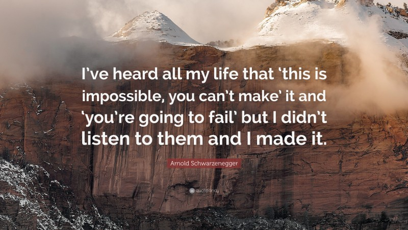 """Arnold Schwarzenegger Quote: """"I've heard all my life that 'this is impossible, you can't make' it and 'you're going to fail' but I didn't listen to them and I made it."""""""