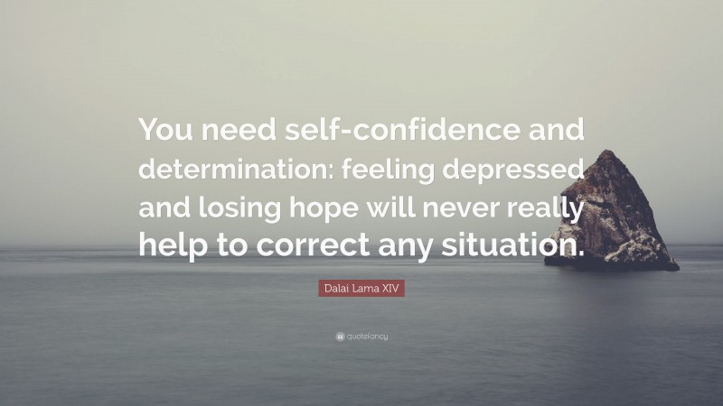 """Dalai Lama XIV Quote: """"You need self-confidence and determination: feeling depressed and losing hope will never really help to correct any situation."""""""