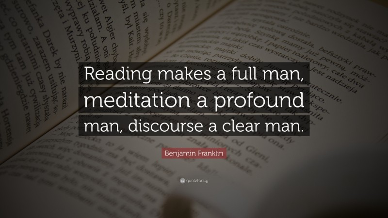 """Reading Quotes: """"Reading makes a full man, meditation a profound man, discourse a clear man."""" — Benjamin Franklin"""
