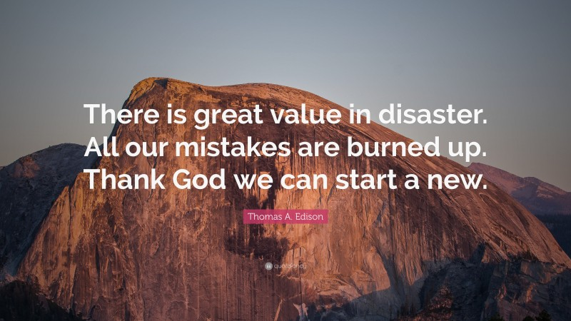 """Thomas A. Edison Quote: """"There is great value in disaster. All our mistakes are burned up. Thank God we can start a new."""""""