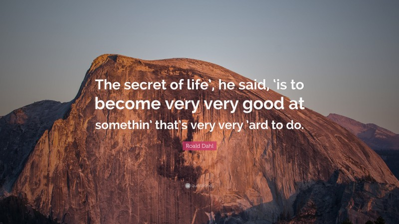 """Roald Dahl Quote: """"The secret of life', he said, 'is to become very very good at somethin' that's very very 'ard to do."""""""