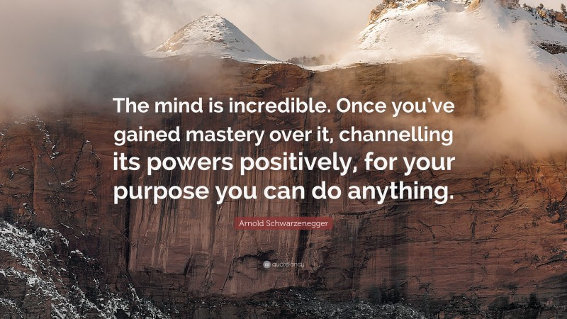 """Arnold Schwarzenegger Quote: """"The mind is incredible. Once you've gained mastery over it, channelling its powers positively, for your purpose you can do anything."""""""